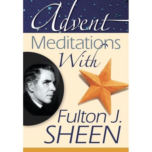 Advent Meditations With Fulton J. Sheen by Compiled by: Alicia Von Stamwitz
