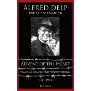 Advent of The Heart: Seasonal Sermons and Prison Writings - 1941-1944 by Alfred Delp
