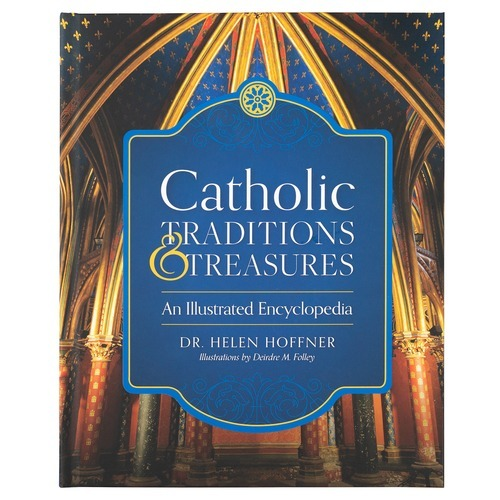 Catholic Traditions and Treasures: An Illustrated Encyclopedia by Helen Hoffner