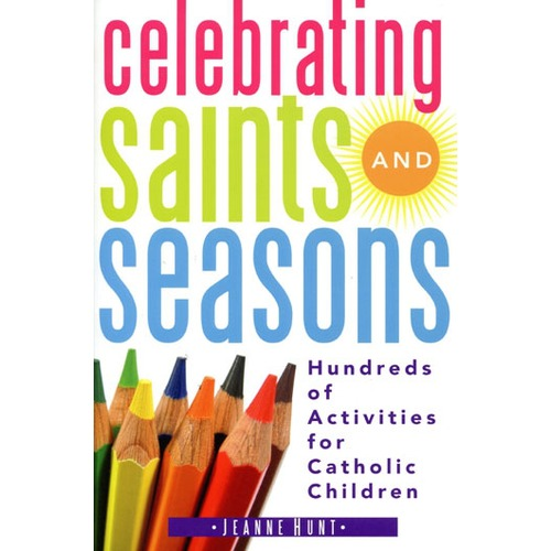 Celebrating Saints and Seasons: Hundreds of Activities for Catholic Children by Jeanne Hunt