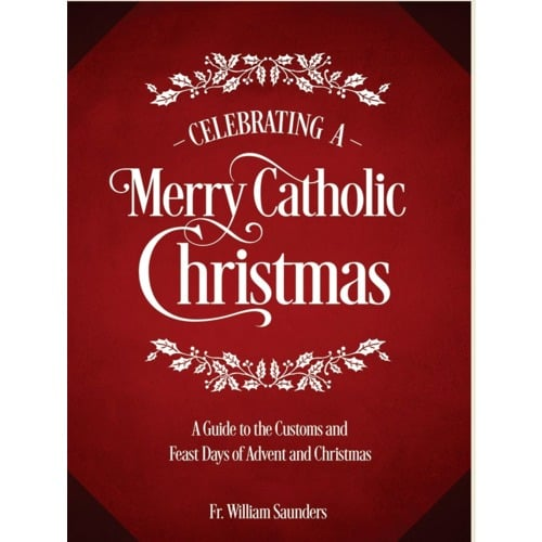 Celebrating a Merry Catholic Christmas: A Guide to The Customs and Feast Days of Advent and Christmas by Rev.William P.