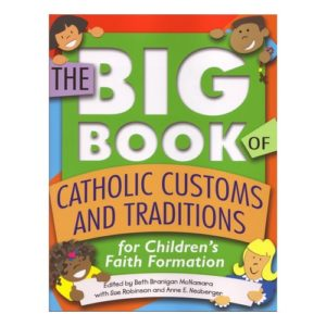 The BIG BOOK of Catholic Customs and Traditions by Edited by Beth Branigan McNamara with Sue Robinson & Anne E. Neub