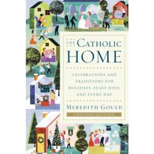 The Catholic Home: Celebrations and Traditions for Holidays, Feast Days, and Every Day by Meredith Gould